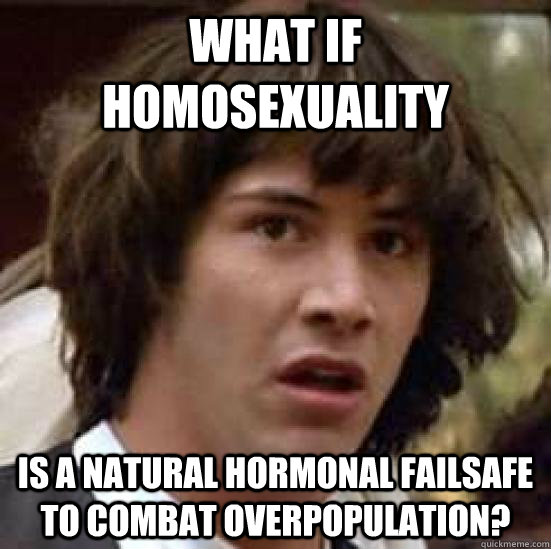 What if homosexuality is a natural hormonal failsafe to combat overpopulation? - What if homosexuality is a natural hormonal failsafe to combat overpopulation?  conspiracy keanu