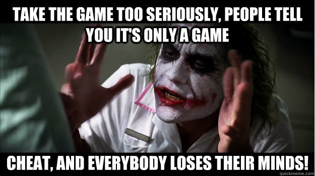 Take the game too seriously, people tell you it's only a game Cheat, and everybody loses their minds! - Take the game too seriously, people tell you it's only a game Cheat, and everybody loses their minds!  Joker Mind Loss