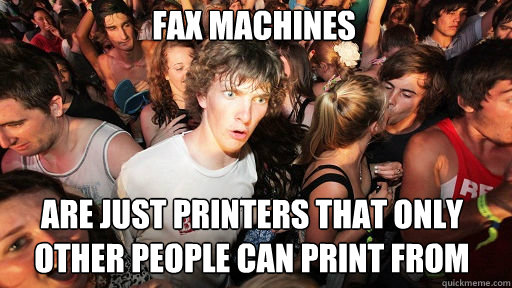Fax machines are just printers that only other people can print from - Fax machines are just printers that only other people can print from  Sudden Clarity Clarence