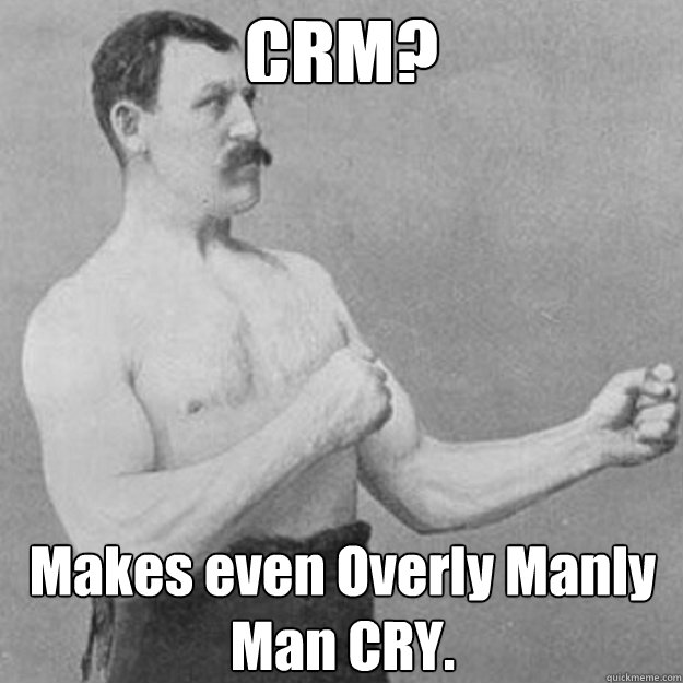 CRM? Makes even Overly Manly Man CRY. - CRM? Makes even Overly Manly Man CRY.  overly manly man