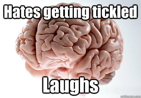 Hates getting tickled Laughs  - Hates getting tickled Laughs   Scumbag Brain