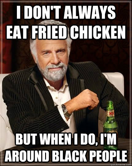 I DON'T ALWAYS EAT FRIED CHICKEN BUT WHEN I DO, I'M AROUND BLACK PEOPLE - I DON'T ALWAYS EAT FRIED CHICKEN BUT WHEN I DO, I'M AROUND BLACK PEOPLE  Misc