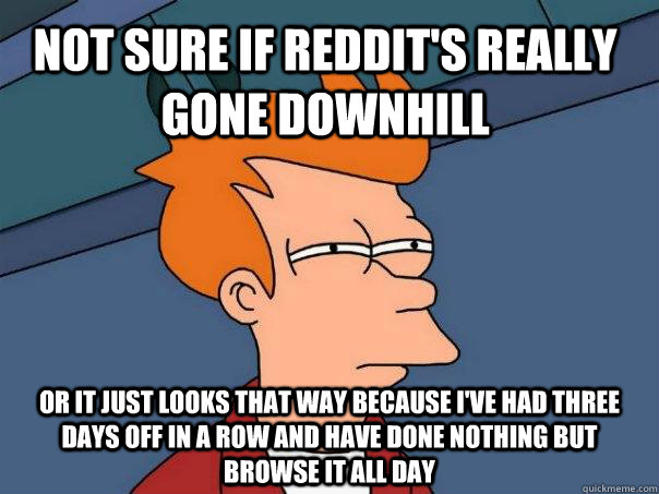 Not sure if Reddit's really gone downhill or it just looks that way because I've had three days off in a row and have done nothing but browse it all day - Not sure if Reddit's really gone downhill or it just looks that way because I've had three days off in a row and have done nothing but browse it all day  Futurama Fry