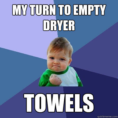 My turn to empty dryer Towels - My turn to empty dryer Towels  Success Kid
