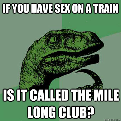 If you have sex on a train Is it called the mile long club? - If you have sex on a train Is it called the mile long club?  Philosoraptor