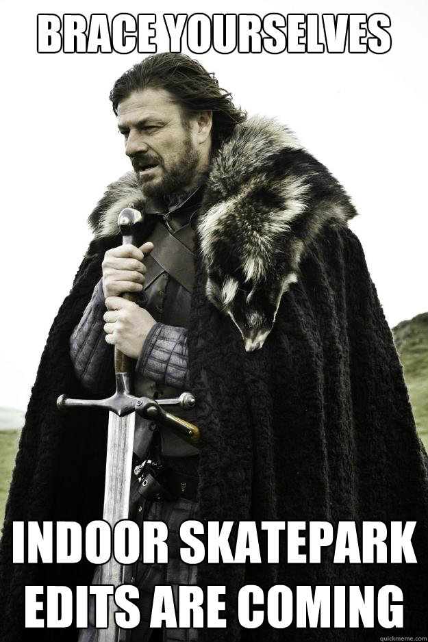 Brace yourselves indoor skatepark  edits are coming - Brace yourselves indoor skatepark  edits are coming  They are coming