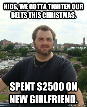 Kids, we gotta tighten our belts this Christmas. spent $2500 on new girlfriend.  Asshole Ex-husband