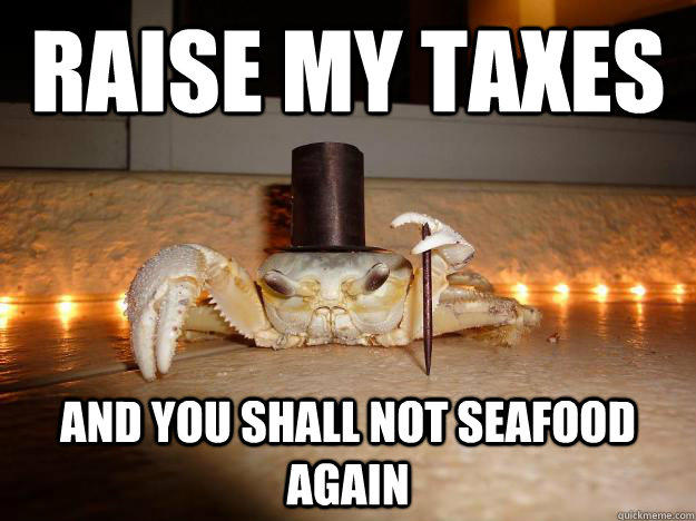 Raise my taxes And you shall not seafood again  Fancy Crab