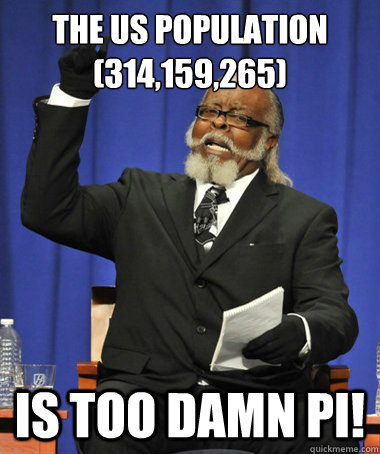 The US population (314,159,265) Is too damn Pi! - The US population (314,159,265) Is too damn Pi!  The Rent Is Too Damn High