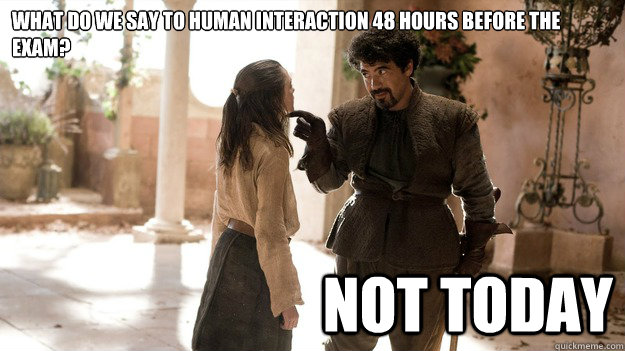 What do we say to human interaction 48 hours before the exam? Not Today