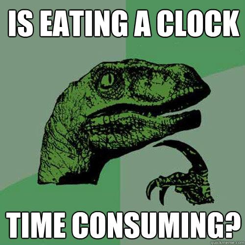7248fe454d2d6d13c233895e099e36f6936761c25f953495897f492e9f4da756 is eating a clock time consuming? philosoraptor quickmeme