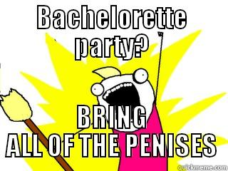 BACHELORETTE PARTY? BRING ALL OF THE PENISES All The Things
