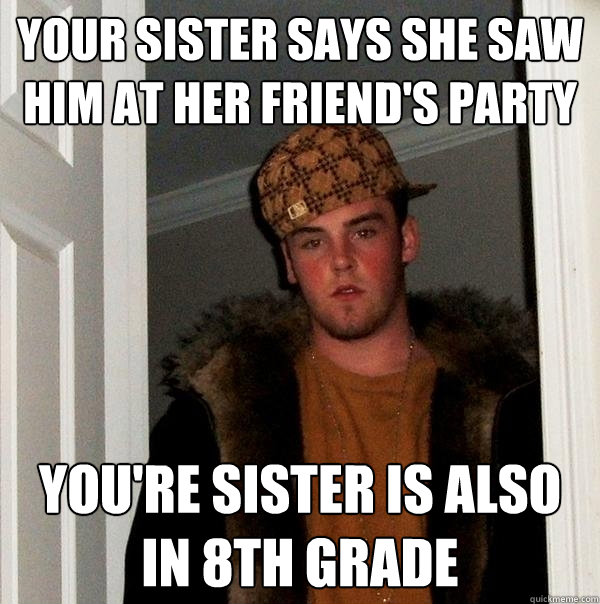 your sister says she saw him at her friend's party You're sister is also in 8th grade  Scumbag Steve