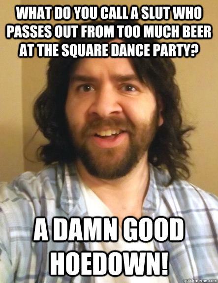 what do you call a slut who passes out from too much beer at the square dance party? A damn good hoedown!