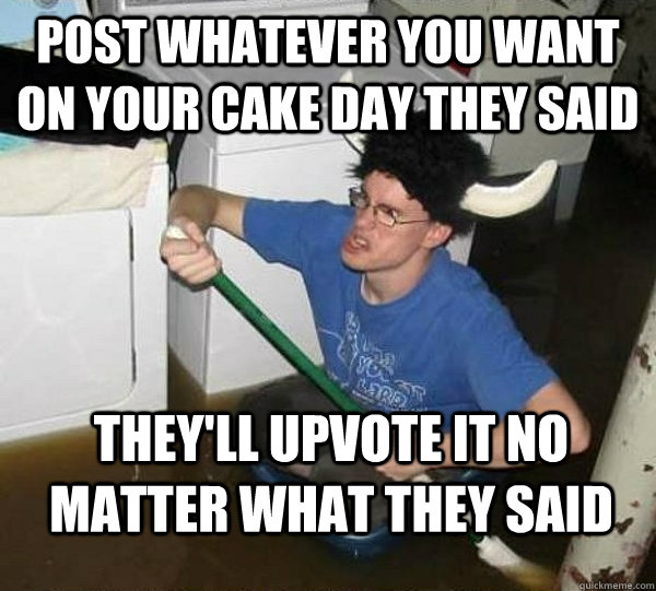 post whatever you want on your cake day they said they'll upvote it no matter what they said