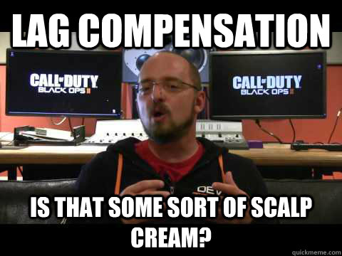 Lag compensation Is that some sort of scalp cream?