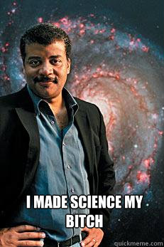 I made science my bitch -  I made science my bitch  Neil deGrasse Tyson