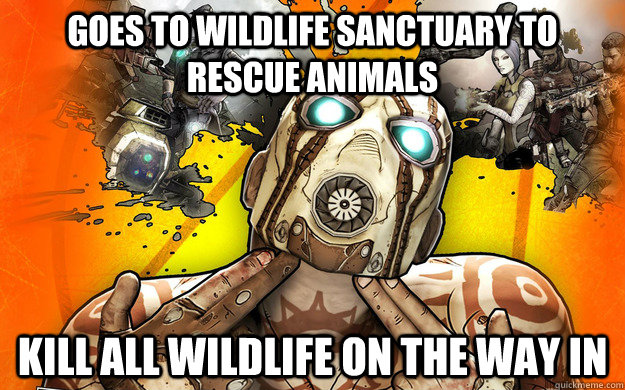 Goes to wildlife sanctuary to rescue animals Kill all wildlife on the way in - Goes to wildlife sanctuary to rescue animals Kill all wildlife on the way in  Borderlands 2 Logic