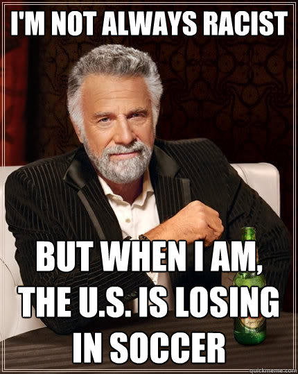 I'm not always racist But when I am, the U.S. is losing in soccer - I'm not always racist But when I am, the U.S. is losing in soccer  The Most Interesting Man In The World