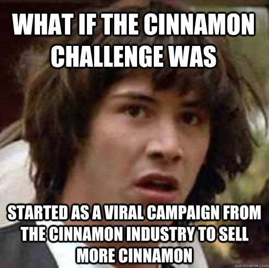 What if the cinnamon challenge was started as a viral campaign from the cinnamon industry to sell more cinnamon - What if the cinnamon challenge was started as a viral campaign from the cinnamon industry to sell more cinnamon  conspiracy keanu