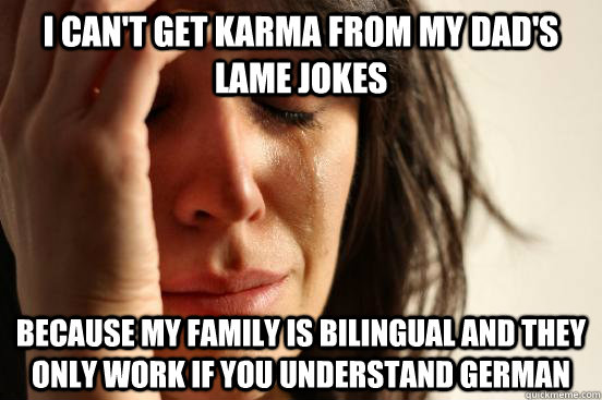 I can't get karma from my dad's lame jokes Because my family is bilingual and they only work if you understand german - I can't get karma from my dad's lame jokes Because my family is bilingual and they only work if you understand german  First World Problems