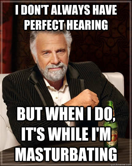 I don't always have perfect hearing but when I do, it's while i'm masturbating - I don't always have perfect hearing but when I do, it's while i'm masturbating  The Most Interesting Man In The World
