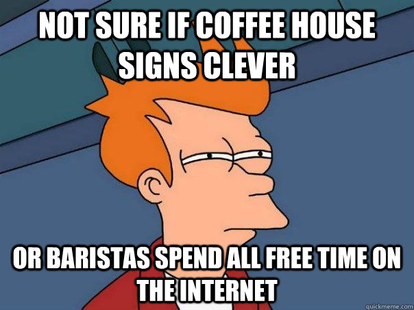 not sure if coffee house signs clever or baristas spend all free time on the internet - not sure if coffee house signs clever or baristas spend all free time on the internet  Futurama Fry