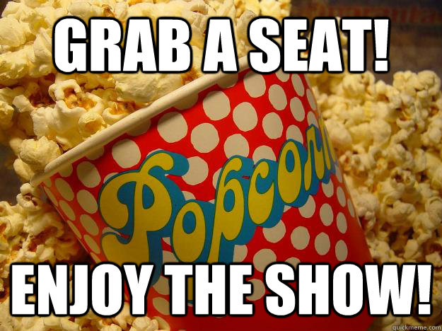 Grab a seat! Enjoy the show!