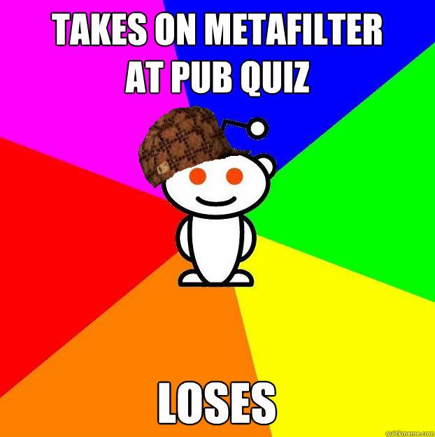 Takes on Metafilter  at pub quiz loses - Takes on Metafilter  at pub quiz loses  Scumbag Redditor