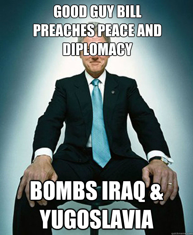 Good guy bill preaches peace and diplomacy  Bombs Iraq & Yugoslavia