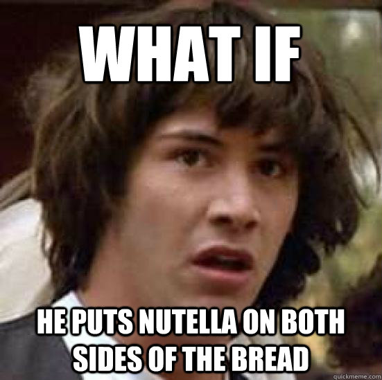 What if   he puts nutella on both sides of the bread - What if   he puts nutella on both sides of the bread  conspiracy keanu