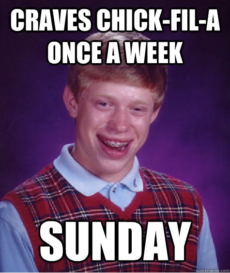 Craves chick-fil-a once a week Sunday - Craves chick-fil-a once a week Sunday  Bad Luck Brian