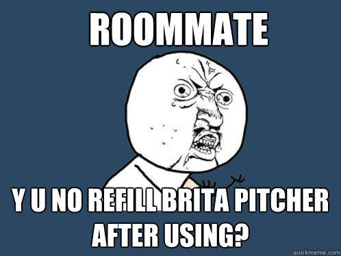 roommate y u no refill brita pitcher after using? - roommate y u no refill brita pitcher after using?  Y U No