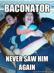 Baconator Never saw him again  Ouch