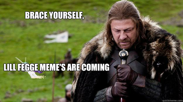 Brace yourself,  Lill Fegge meme's are coming