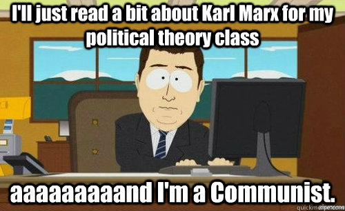 I'll just read a bit about Karl Marx for my political theory class aaaaaaaaand I'm a Communist.