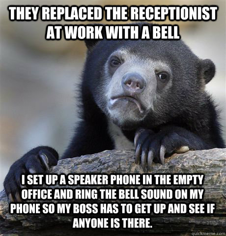 THEY REPLACED THE RECEPTIONIST AT WORK WITH A BELL I SET UP A SPEAKER PHONE IN THE EMPTY OFFICE AND RING THE BELL SOUND ON MY PHONE SO MY BOSS HAS TO GET UP AND SEE IF ANYONE IS THERE. - THEY REPLACED THE RECEPTIONIST AT WORK WITH A BELL I SET UP A SPEAKER PHONE IN THE EMPTY OFFICE AND RING THE BELL SOUND ON MY PHONE SO MY BOSS HAS TO GET UP AND SEE IF ANYONE IS THERE.  Confession Bear