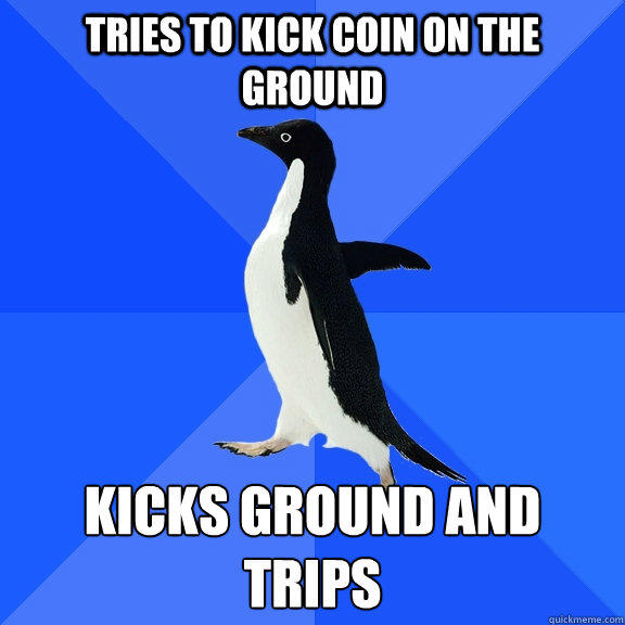 Tries to kick coin on the ground kicks ground and trips - Tries to kick coin on the ground kicks ground and trips  Socially Awkward Penguin