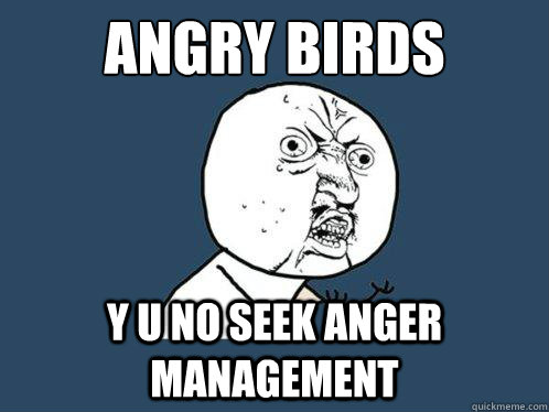 angry birds  y u no seek anger management - angry birds  y u no seek anger management  Y U No