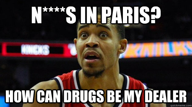 N****s in Paris? How can drugs be my Dealer
