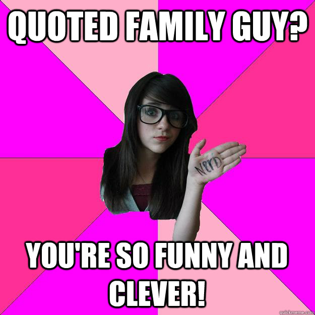 Quoted Family Guy? You're so funny and clever! - Quoted Family Guy? You're so funny and clever!  Idiot Nerd Girl