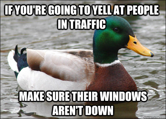 IF you're going to yell at people in traffic make sure their windows aren't down - IF you're going to yell at people in traffic make sure their windows aren't down  Misc