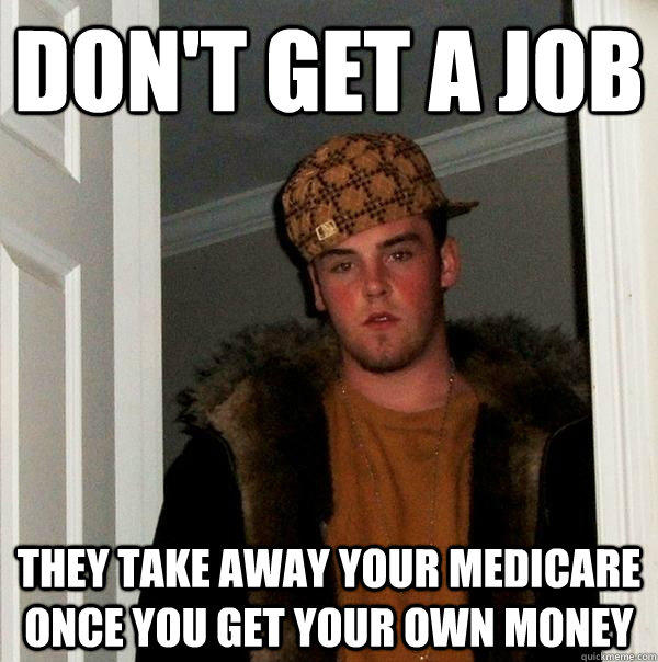 Don't get a job  They take away your Medicare once you get your own money - Don't get a job  They take away your Medicare once you get your own money  Scumbag Steve