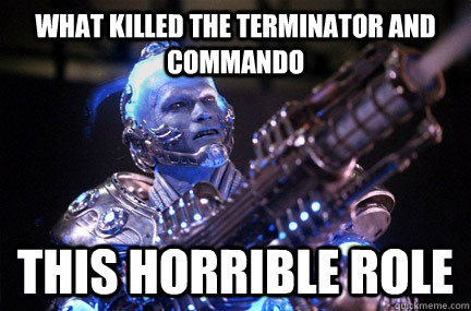 What killed the terminator and commando this horrible role  Bad Pun Mr Freeze