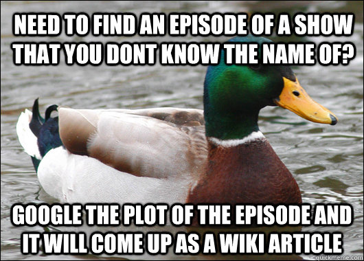 Need to find an episode of a show that you dont know the name of? Google the plot of the episode and It will come up as a wiki article - Need to find an episode of a show that you dont know the name of? Google the plot of the episode and It will come up as a wiki article  Actual Advice Mallard