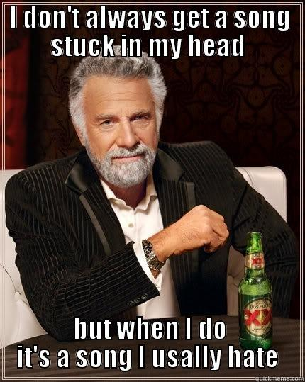 I DON'T ALWAYS GET A SONG STUCK IN MY HEAD  BUT WHEN I DO IT'S A SONG I USUALLY HATE