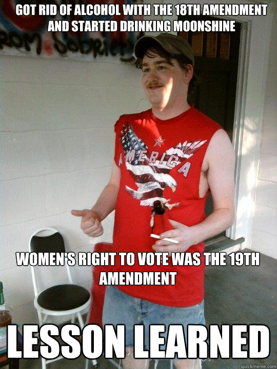 got rid of alcohol with the 18th amendment and started drinking moonshine Lesson LEARNED Women's right to vote was the 19th amendment - got rid of alcohol with the 18th amendment and started drinking moonshine Lesson LEARNED Women's right to vote was the 19th amendment  Redneck Randal