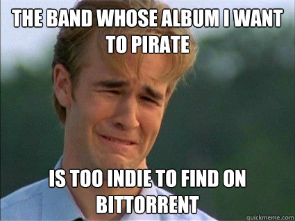 the band whose album i want to pirate is too indie to find on bittorrent