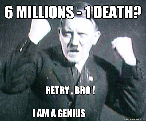 6 millions - 1 death? Retry , BRO ! I am a Genius