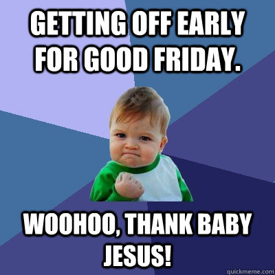 Getting off early for good Friday. Woohoo, thank baby jesus! - Getting off early for good Friday. Woohoo, thank baby jesus!  Success Kid